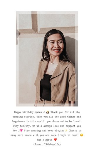 Happy birthday queen J 👸🏻 Thank you for all the amazing stories. Wish you all the good things and happiness in this world, you deserved to be loved. Stay healthy, we will always love and support you Ate J💖 Stay amazing and keep slaying✨ Cheers to many more years with you and more J boys to come! 😉and J girls ❤️ -Jonaxx 29thRoyalDay