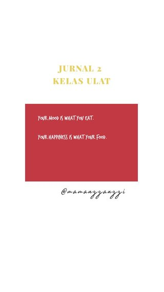 @mamangganggi JURNAL 2 KELAS ULAT Your mood is what you eat. Your happiness is what your food.