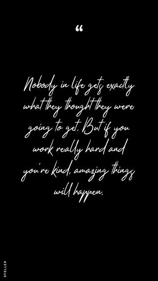 Nobody in life gets exactly what they thought they were going to get. But if you work really hard and you're kind, amazing things will happen.