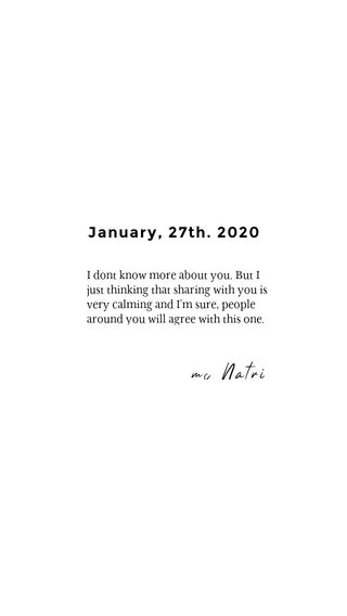 ms Natri January, 27th. 2020 I dont know more about you. But I just thinking that sharing with you is very calming and I'm sure, people around you will agree with this one.