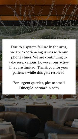 Due to a system failure in the area, we are experiencing issues with our phones lines. We are continuing to take reservations, however our active lines are limited. Thank you for your patience while this gets resolved. For urgent queries, please email Dine@le-bernardin.com
