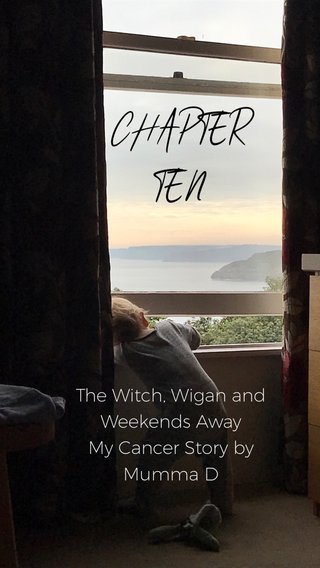 CHAPTER TEN The Witch, Wigan and Weekends Away My Cancer Story by Mumma D
