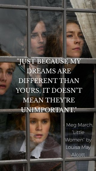 """""""JUST BECAUSE MY DREAMS ARE DIFFERENT THAN YOURS, IT DOESN'T MEAN THEY'RE UNIMPORTANT."""" - Meg March, """"Little Women"""" by Louisa May Alcott"""