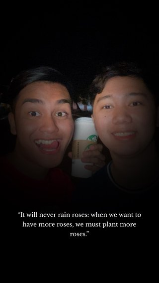 """""""It will never rain roses: when we want to have more roses, we must plant more roses."""""""