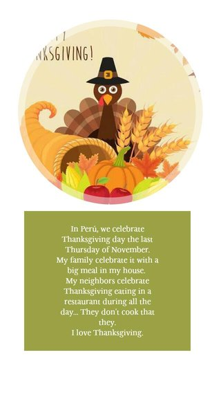 In Perú, we celebrate Thanksgiving day the last Thursday of November. My family celebrate it with a big meal in my house. My neighbors celebrate Thanksgiving eating in a restaurant during all the day... They don't cook that they. I love Thanksgiving.