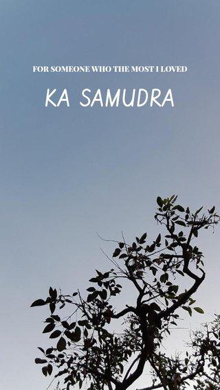 KA SAMUDRA FOR SOMEONE WHO THE MOST I LOVED