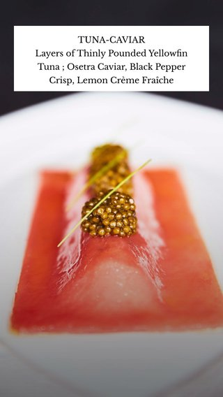 TUNA-CAVIAR Layers of Thinly Pounded Yellowfin Tuna ; Osetra Caviar, Black Pepper Crisp, Lemon Crème Fraîche