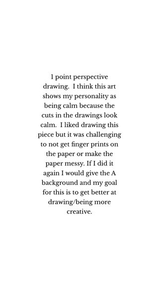 1 point perspective drawing. I think this art shows my personality as being calm because the cuts in the drawings look calm. I liked drawing this piece but it was challenging to not get finger prints on the paper or make the paper messy. If I did it again I would give the A background and my goal for this is to get better at drawing/being more creative.