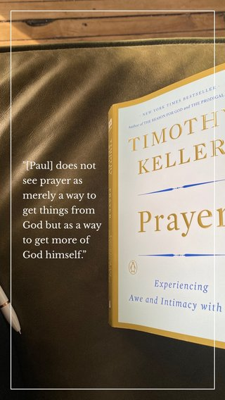 """""""[Paul] does not see prayer as merely a way to get things from God but as a way to get more of God himself."""""""