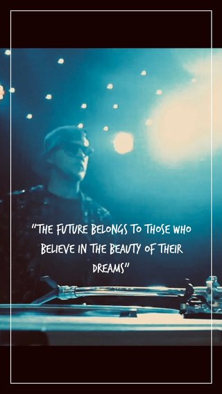 """""""The future belongs to those who believe in the beauty of their dreams"""""""