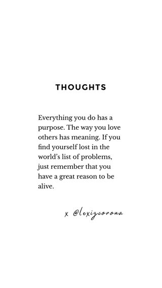 THOUGHTS x @lexigcorona Everything you do has a purpose. The way you love others has meaning. If you find yourself lost in the world's list of problems, just remember that you have a great reason to be alive.