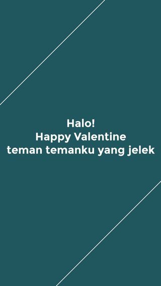Halo! Happy Valentine teman temanku yang jelek