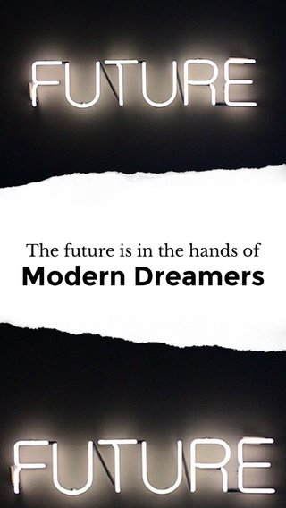 Modern Dreamers The future is in the hands of