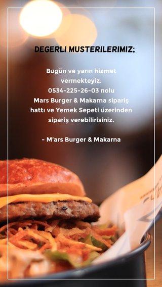 Degerli musterilerimiz; Bugün ve yarın hizmet vermekteyiz. 0534-225-26-03 nolu Mars Burger & Makarna sipariş hattı ve Yemek Sepeti üzerinden sipariş verebilirisiniz. - M'ars Burger & Makarna