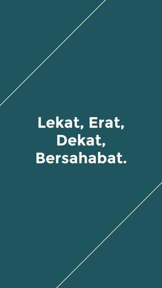 Lekat, Erat, Dekat, Bersahabat.