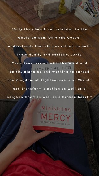 """""""Only the church can minister to the whole person. Only the Gospel understands that sin has ruined us both individually and socially...Only Christians, armed with the Word and Spirit, planning and working to spread the Kingdom of Righteousness of Christ, can transform a nation as well as a neighborhood as well as a broken heart."""""""