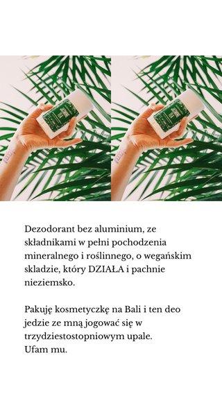 Dezodorant bez aluminium, ze składnikami w pełni pochodzenia mineralnego i roślinnego, o wegańskim skladzie, który DZIAŁA i pachnie nieziemsko. Pakuję kosmetyczkę na Bali i ten deo jedzie ze mną jogować się w trzydziestostopniowym upale. Ufam mu.