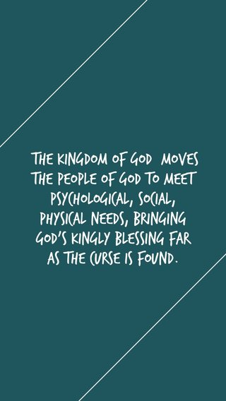 [The Kingdom of God] moves the people of God to meet psychological, social, physical needs, bringing God's kingly blessing far as the curse is found.