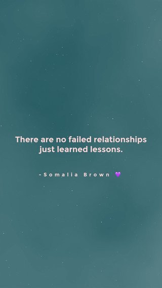 There are no failed relationships just learned lessons. -Somalia Brown 💜