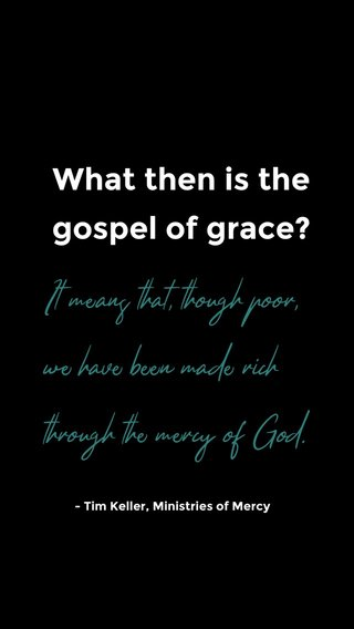 What then is the gospel of grace? It means that, though poor, we have been made rich through the mercy of God. - Tim Keller, Ministries of Mercy