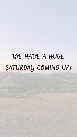WE HAVE A HUGE SATURDAY COMING UP!