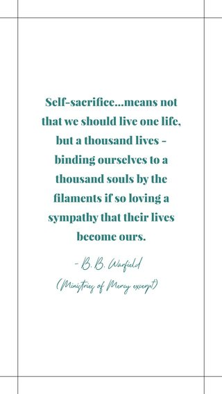 Self-sacrifice...means not that we should live one life, but a thousand lives - binding ourselves to a thousand souls by the filaments if so loving a sympathy that their lives become ours. - B. B. Warfield (Ministries of Mercy excerpt)