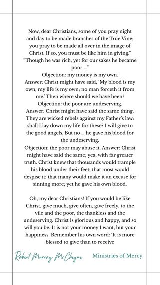 """Robert Murray McCheyne Ministries of Mercy Now, dear Christians, some of you pray night and day to be made branches of the True Vine; you pray to be made all over in the image of Christ. If so, you must be like him in giving."""" """"Though he was rich, yet for our sakes he became poor …"""" Objection: my money is my own. Answer: Christ might have said, 'My blood is my own, my life is my own; no man forceth it from me.' Then where should we have been? Objection: the poor are undeserving. Answer: Christ might have said the same thing. They are wicked rebels against my Father's law: shall I lay down my life for these? I will give to the good angels. But no … he gave his blood for the undeserving. Objection: the poor may abuse it. Answer: Christ might have said the same; yea, with far greater truth. Christ knew that thousands would trample his blood under their feet; that most would despise it; that many would make it an excuse for sinning more; yet he gave his own blood. Oh, my dear Christians! If you would be like Christ, give much, give often, give freely, to the vile and the poor, the thankless and the undeserving. Christ is glorious and happy, and so will you be. It is not your money I want, but your happiness. Remember his own word: 'It is more blessed to give than to receive"""