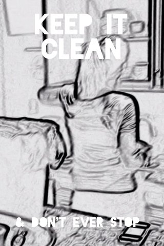 Keep it clean & don't ever stop