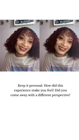 Keep it personal. How did this experience make you feel? Did you come away with a different perspective?