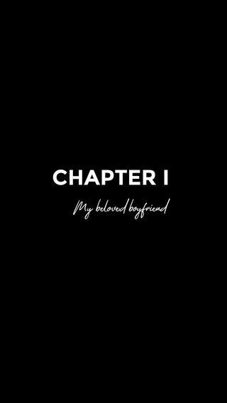 CHAPTER I My beloved boyfriend