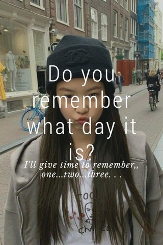 Do you remember what day it is? I'll give time to remember,, one...two...three. . .