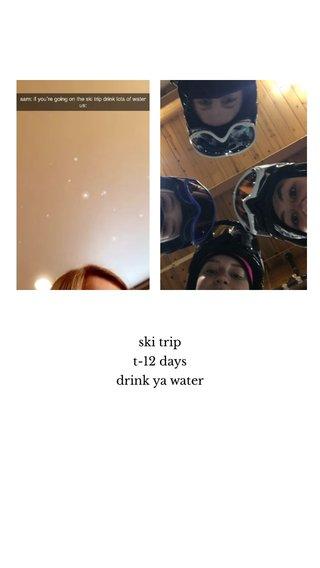 ski trip t-12 days drink ya water