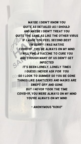 """Maybe I didn't know you Quite as detailed as I should And maybe I didn't treat you Quite the same as like the other virus If I made you feel second best I'm sorry I was native Covid-19 ..You be always on my mind I will find a vaccine to cure you And though many of us didn't get infected It's been lonely, lonely times I guess I never ask for you So I look to summer so you be gone Things like sanitizers and masks are swept off and gone But I never took the time Covid-19, you were always on my mind You're always on my mind - Anonymous """"Koko"""""""