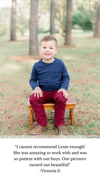"""""""I cannot recommend Lexie enough! She was amazing to work with and was so patient with our boys. Our pictures turned out beautiful!"""" -Victoria G"""