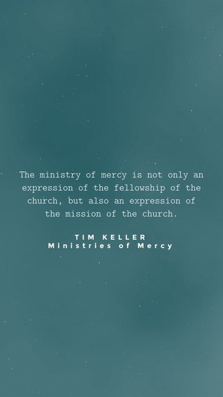 The ministry of mercy is not only an expression of the fellowship of the church, but also an expression of the mission of the church. TIM KELLER Ministries of Mercy
