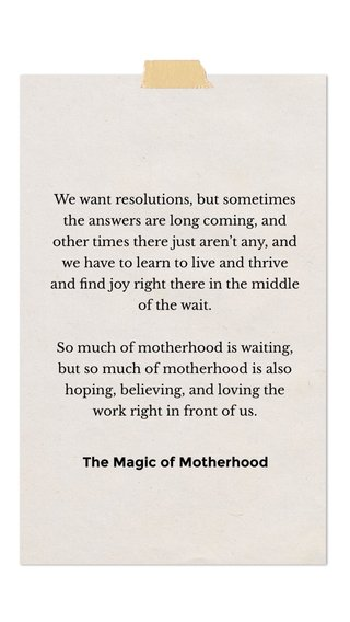 The Magic of Motherhood We want resolutions, but sometimes the answers are long coming, and other times there just aren't any, and we have to learn to live and thrive and find joy right there in the middle of the wait. So much of motherhood is waiting, but so much of motherhood is also hoping, believing, and loving the work right in front of us.