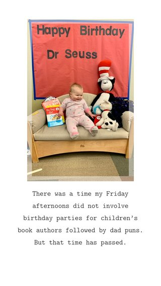 There was a time my Friday afternoons did not involve birthday parties for children's book authors followed by dad puns. But that time has passed.