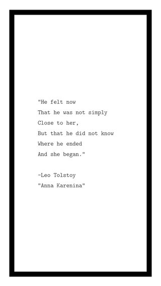 """""""He felt now That he was not simply Close to her, But that he did not know Where he ended And she began."""" -Leo Tolstoy """"Anna Karenina"""""""