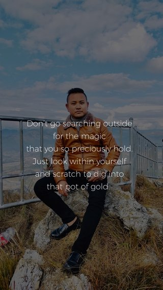 Don't go searching outside for the magic that you so preciously hold. Just look within yourself and scratch to dig into that pot of gold.