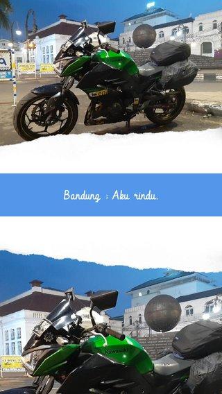 Bandung ; Aku rindu.