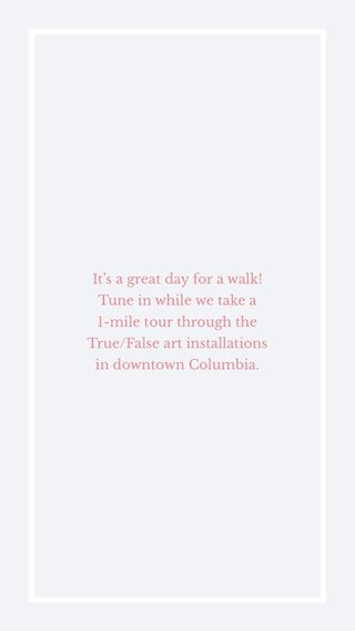 It's a great day for a walk! Tune in while we take a 1-mile tour through the True/False art installations in downtown Columbia.