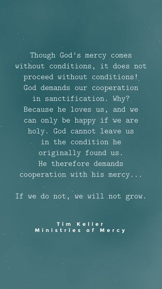 Though God's mercy comes without conditions, it does not proceed without conditions! God demands our cooperation in sanctification. Why? Because he loves us, and we can only be happy if we are holy. God cannot leave us in the condition he originally found us. He therefore demands cooperation with his mercy... If we do not, we will not grow. Tim Keller Ministries of Mercy