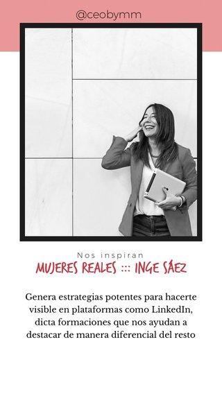 Mujeres reales ::: Inge Sáez @ceobymm Genera estrategias potentes para hacerte visible en plataformas como LinkedIn, dicta formaciones que nos ayudan a destacar de manera diferencial del resto Nos inspiran