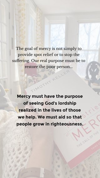 Mercy must have the purpose of seeing God's lordship realized in the lives of those we help. We must aid so that people grow in righteousness. The goal of mercy is not simply to provide spot relief or to stop the suffering. Our real purpose must be to restore the poor person...