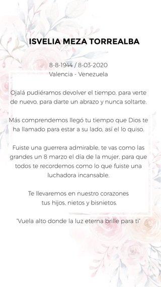 """ISVELIA MEZA TORREALBA 8-8-1944 / 8-03-2020 Valencia - Venezuela Ojalá pudiéramos devolver el tiempo, para verte de nuevo, para darte un abrazo y nunca soltarte. Más comprendemos llegó tu tiempo que Dios te ha llamado para estar a su lado, así el lo quiso. Fuiste una guerrera admirable, te vas como las grandes un 8 marzo el día de la mujer, para que todos te recordemos como lo que fuiste una luchadora incansable. Te llevaremos en nuestro corazones tus hijos, nietos y bisnietos. """"Vuela alto donde la luz eterna brille para ti"""""""