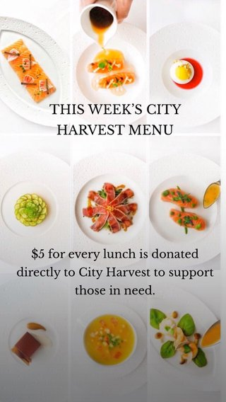 THIS WEEK'S CITY HARVEST MENU $5 for every lunch is donated directly to City Harvest to support those in need.