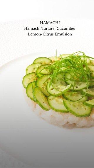 HAMACHI Hamachi Tartare; Cucumber Lemon-Citrus Emulsion