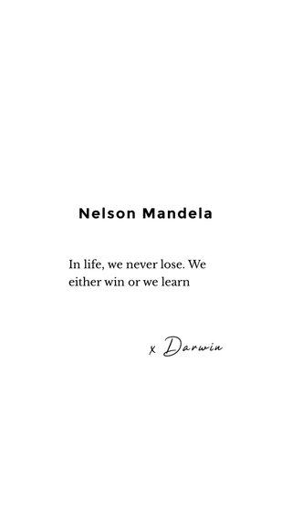 Nelson Mandela x Darwin In life, we never lose. We either win or we learn