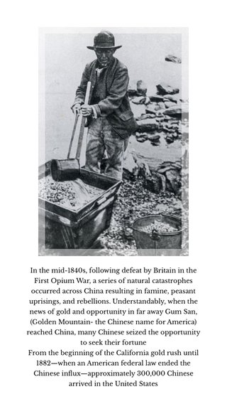 In the mid-1840s, following defeat by Britain in the First Opium War, a series of natural catastrophes occurred across China resulting in famine, peasant uprisings, and rebellions. Understandably, when the news of gold and opportunity in far away Gum San, (Golden Mountain- the Chinese name for America) reached China, many Chinese seized the opportunity to seek their fortune From the beginning of the California gold rush until 1882—when an American federal law ended the Chinese influx—approximately 300,000 Chinese arrived in the United States