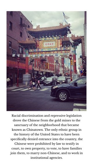 Racial discrimination and repressive legislation drove the Chinese from the gold mines to the sanctuary of the neighborhood that became known as Chinatown. The only ethnic group in the history of the United States to have been specifically denied entrance into the country, the Chinese were prohibited by law to testify in court, to own property, to vote, to have families join them, to marry non-Chinese, and to work in institutional agencies.
